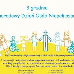 Dziś obchodzimy Międzynarodowy Dzień Osób Niepełnosprawnych.  Jest to święto ustanowione w 1992 roku przez Zgromadzenie Ogólne ONZ.  Z tej okazji  wszystkim osobom niepełnosprawnym i ich rodzinom życzymy wszelkiej pomyślności, wytrwałości w realizowaniu zamierzonych celów.  Niech każdy dzień przynosi Państwu dużo radości i zadowolenia.